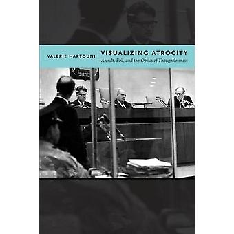 Visualizing Atrocity Arendt Evil and the Optics of Thoughtlessness by Hartouni & Valerie