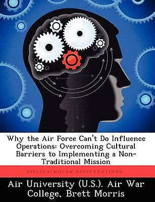 Why the Air Force Cant Do Influence Operations Overcoming Cultural Barriers to ImpleHommesting a NonTraditional Mission by Morris & Brett