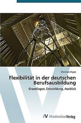 Flexibilitat in Der Deutschen Berufsausbildung by Hippe Christian