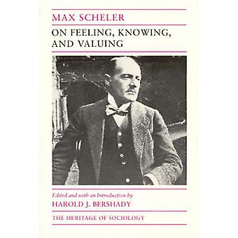 On Feeling - Knowing and Valuing - Selected Writings by Max Scheler -