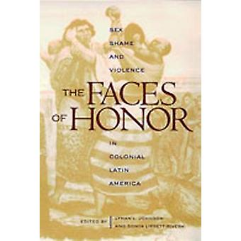 The Faces of Honor - Sex - Shame - and Violence in Colonial Latin Amer