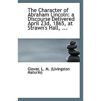 The Character of Abraham Lincoln - A Discourse Delivered April 23d - 1