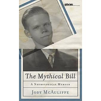 The Mythical Bill - A Neurological Memoir by Jody McAuliffe - 97816093