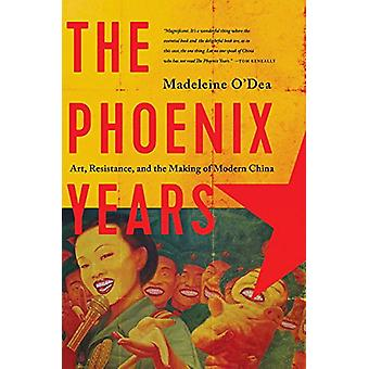 The Phoenix Years - Art - Resistance - and the Making of Modern China
