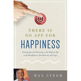 There Is No App for Happiness - Finding Joy and Meaning in the Digital