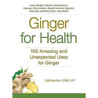 Ginger for Health - 100 Amazing and Unexpected Uses for Ginger by Brit