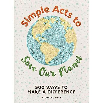 Simple Acts to Save Our Planet - 500 Ways to Make a Difference by Mich