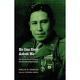 No One Ever Asked Me The World War II Memoirs of an Omaha Indian Soldier by Stabler & Hollis D.