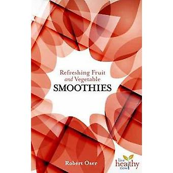 Refreshing Fruit and Vegetable Smoothies by Robert Oser - 97815706731