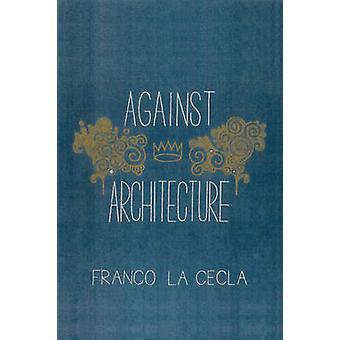 Against Architecture by Franco La Cecla - O'Mahony Mairin - 978160486