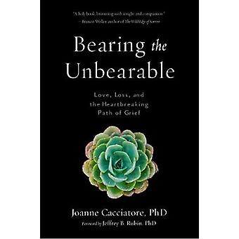 Bearing the Unbearable - Love - Loss - and the Heartbreaking Path of G