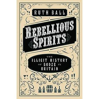 Rebellious Spirits - The Illicit History of Booze in Britain by Ruth B