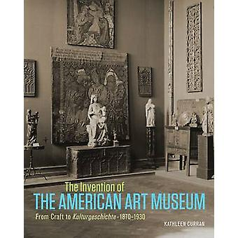 The Invention of the American Art Museum - From Craft to Kulturgeschic