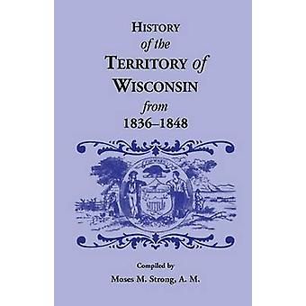 History of the Territory of Wisconsin from 18361848 by Strong & Moses M.