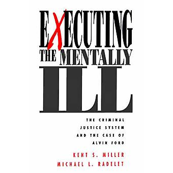 Executing the Mentally Ill The Criminal Justice System and the Case of Alvin Ford by Miller & Kent S.