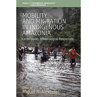 Mobility and Migration in Indigenous Amazonia Contemporary Ethnoecological Perspectives by Alexiades & Miguel N.