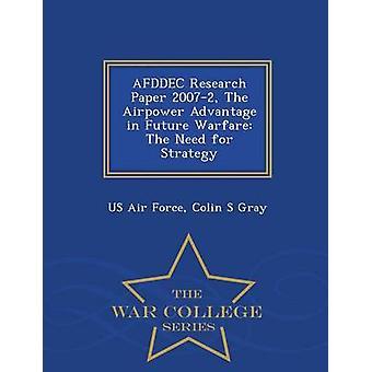 AFDDEC Forschungsarbeit 20072 der Airpower Vorteil im zukünftigen Krieg zwingen die Notwendigkeit einer Strategie War College-Serie von US Air