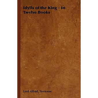Idylls of the King  In Twelve Books by Tennyson & Alfred