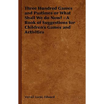 Three Hundred Games and Pastimes or What Shall We Do Now  A Book of Suggestions for Childrens Games and Activities by Lucas & Edward Verrall
