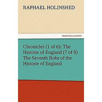 Chronicles 1 of 6 The Historie of England 7 of 8 the Seventh Boke of the Historie of England by Holinshed & Raphael