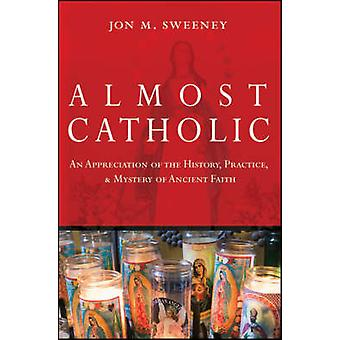 Almost Catholic - An Appreciation of the History - Practice - and Myst