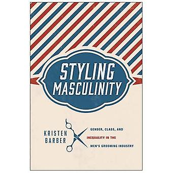 Styling Masculinity - Gender - Class - and Inequality in the Men's Gro