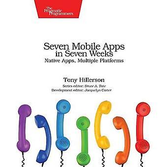 Seven Mobile Apps in Seven Weeks - Native Apps - Multiple Platforms by