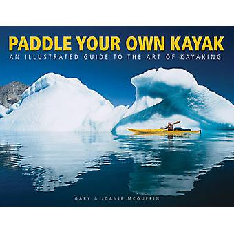 Paddle Your Own Kayak - An Illustrated Guide to the Art of Kayaking by