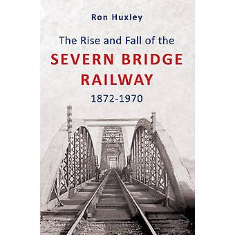 The Rise and Fall of the Severn Bridge Railway 1872-1970 by Ron Huxle