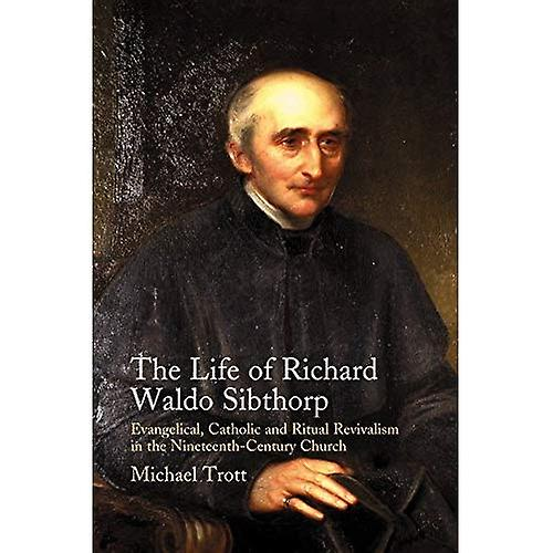 Life of Richard Waldo Sibthorp  Evangelical, Catholic and Ritual Revivalism in the Nineteenth-Century Church
