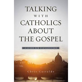 Talking with Catholics about the Gospel A Guide for Evangelicals by Castaldo & Christopher A.