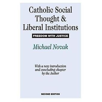 Catholic Social Thought and Liberal Institutions Freedom with Justice by Novak & Michael