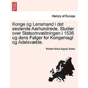 Konge og Lensmand i det sextende Aarhundrede. Studier over Statsomvltningen i 1536 og dens Flger for Kongemagt og Adelsvlde. by Erslev & Kristian Sofus August.