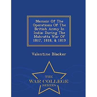 Memoir Of The Operations Of The British Army In India During The Mahratta War Of 1817 1818  1819  War College Series by Blacker & Valentine