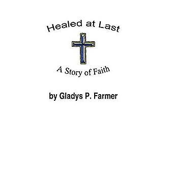 Healed at Last  A Story of Faith by Farmer & Gladys P.
