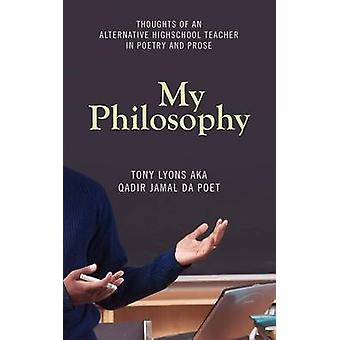 My Philosophy Thoughts of an Alternative Highschool Teacher in Poetry and Prose by Lyons & Tony