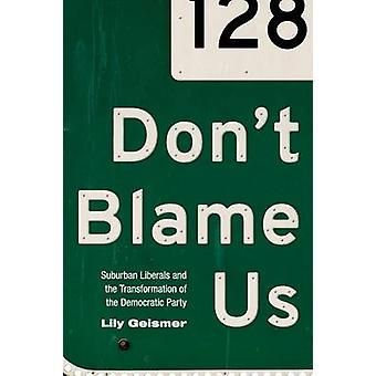 Don't Blame Us - Suburban Liberals and the Transformation of the Democ