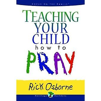 Teaching Your Child How to Pray by Rick Osborne - 9780802484932 Book
