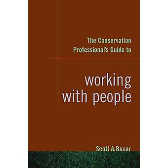 The Conservation Professional's Guide to Working with People by Scott