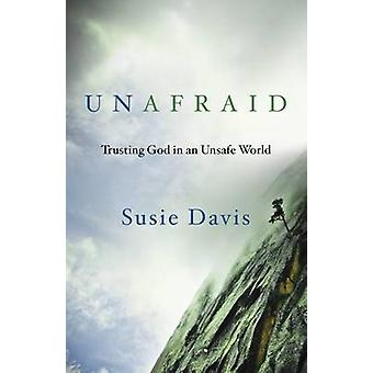 Unafraid - Trusting God in an Unsafe World by Susie Davis - 9781601426