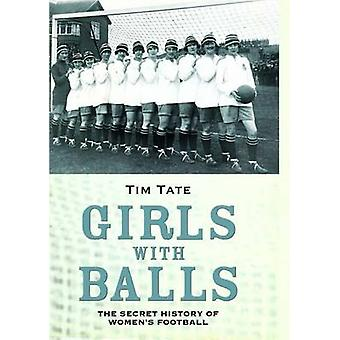 Girls With Balls - The Secret History of Women's Football by Tim Tate