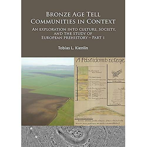Bronze Age Tell Communities in Context - An Exploration into Culture, Society and the Study of European Prehistory...