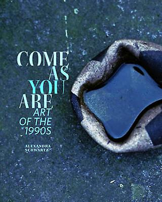 Come as You are - Art of the 1990s by Alexandra Schwartz - 97805202828