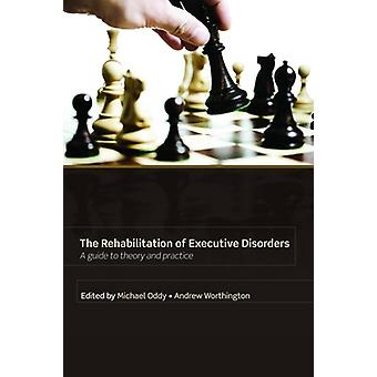 Rehabilitation of Executive Disorders A Guide to Theory and Practice by Oddy & Micahel