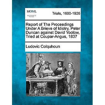 Report of The Proceedings Under A Brieve of Idiotry Peter Duncan against David Yoolow Tried at CouparAngus ... 1837 by Colquhoun & Ludovic