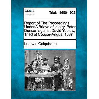 Bericht des Verfahrens unter einem Brieve Idiotry Peter Duncan gegen David Yoolow versucht zu CouparAngus... 1837 von Colquhoun & Ludovic