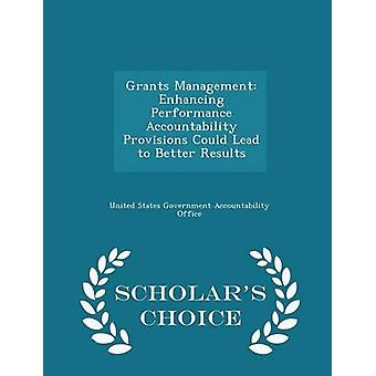 Grants Management Enhancing Performance Accountability Provisions Could Lead to Better Results  Scholars Choice Edition by United States Government Accountability