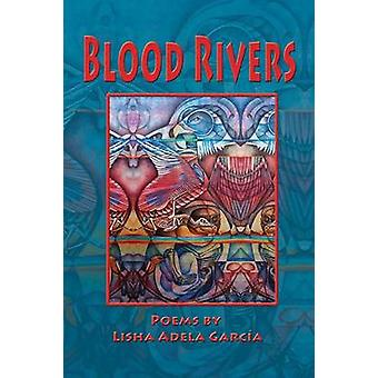 BLOOD RIVERS POEMS OF TEXTURE FROM THE BORDER by GARCA & LISHA ADELA
