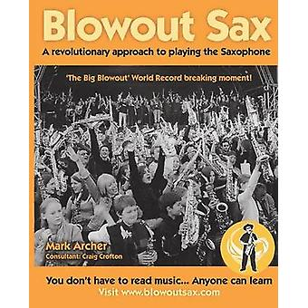 Blowout Sax A revolutionary approach to playing the Saxophone for beginners by Archer & Mark