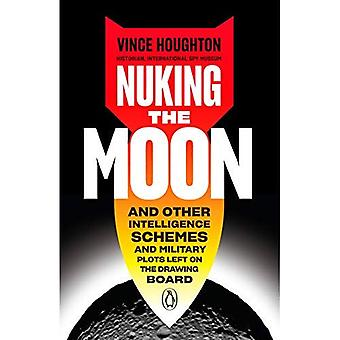 Nuking The Moon: And Other� Intelligence Schemes and Military Plots Left on the� Drawing Board